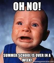 Summer School Meme - oh no summer school is over in a week crying baby meme generator