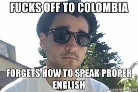 Proper English Meme - fucks off to colombia forgets how to speak proper english