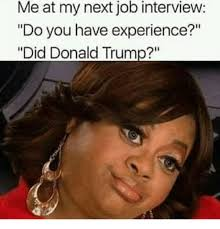 Job Interview Meme - me at my next job interview do you have experience did donald trump