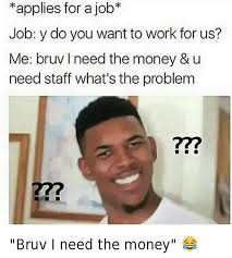 I Need Money Meme - applies for a job job y do you want to work for us me bruv need the
