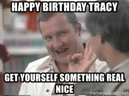 Tracy Meme - happy birthday tracy get yourself something real nice cousin eddie