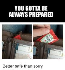 Be Prepared Meme - you gotta be always prepared better safe than sorry meme on me me