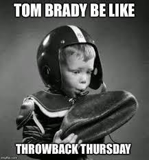 Throwback Thursday Meme - meme internet tom brady be like throwback thursday throwback