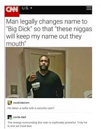 Memes About Change - man legally changes name to big dick so that these niggas will keep