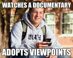 Meme Documentary - watches a documentary adopts viewpoints college freshman quickmeme