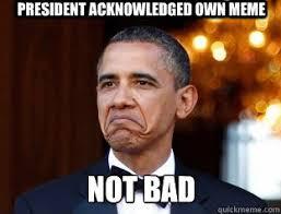 President Obama Meme - president acknowledged own meme not bad not bad obama quickmeme