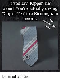 Meme Tie - if you say kipper tie aloud you re actually saying cup of tea in a