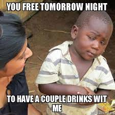 Make A Meme For Free - you free tomorrow night to have a couple drinks wit me skeptical