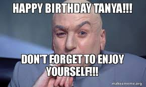 Tanya Meme - happy birthday tanya don t forget to enjoy yourself you