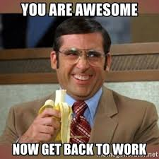 Get Back To Work Meme - you are awesome now get back to work steve carell meme generator
