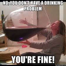 Drinking Problem Meme - no you don t have a drinking problem you re fine big wine glass