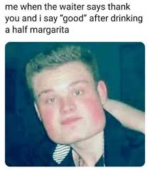 Margarita Meme - me when the waiter says thank you and i say good after drinking a