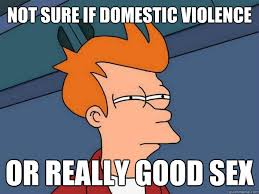 Memes About Good Sex - not sure if domestic violence or really good sex not sure fry