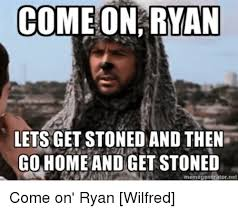 Wilfred Meme - come on ryan lets get stoned and then go home and get stoned