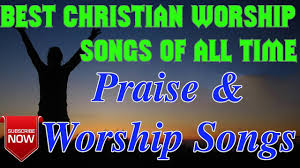 best christian worship songs best christian worship songs of all time worship and praise