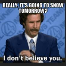 I Don T Believe You Meme - really its going to snow tomorrow i don t believe you i dont