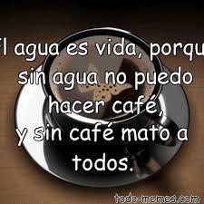 Meme Cafe - arrayel agua es vida porque sin agua no puedo hacer café y sin ca