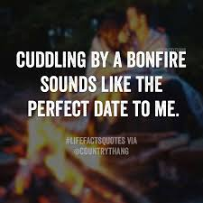 mudding quotes for guys cuddling by a bonfire sounds like the perfect date to me oh yes