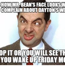 Beans Meme - how mr bean s face looks w complain about dayton swt op it or