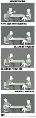 Geek Speed Dating Meme - geek speed dating who is your favourite doctor oh i like the 3rd