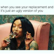 Ugly Girl Memes - when you see your replacement and it s just an ugly version of you