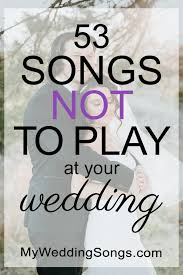 53 songs not to play at a wedding 2018 my wedding songs