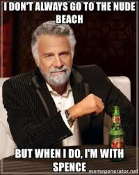 Nude Beach Meme - i don t always go to the nude beach but when i do i m with spence