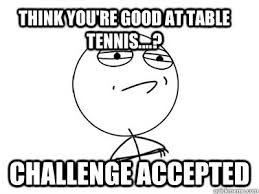 Meme Table - think you re good at table tennis challenge accepted