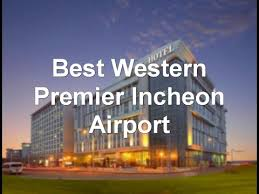 best western premier incheon airport incheon south korea youtube