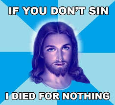 Funny Jesus Meme - if you don t sin i died for nothing jesus funny pictures