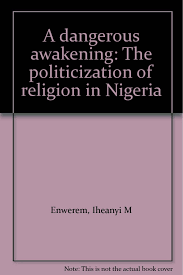 a dangerous awakening the politicization of religion in nigeria