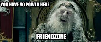 You Have No Power Meme - friendzone you have no power here you have no power here quickmeme