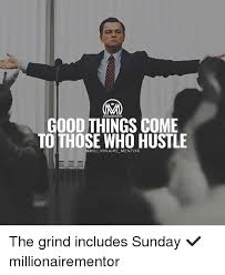 Grinding Meme - good things come to those who hustle millionaire mentor the grind