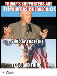Redneck Meme - trumps supporters are i your basic redneck cc you say thatlike