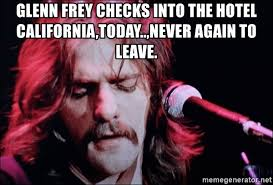 Glenn Meme - glenn frey checks into the hotel california today never again to