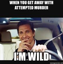 Attempted Murder Meme - when you get away with attempted murder i m wild y all wild lmao