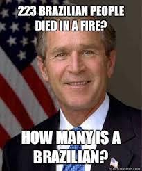Brazilian Memes - 223 brazilian people died in a fire how many is a brazilian