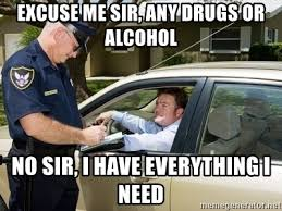 Any Drugs Or Alcohol Meme - excuse me sir any drugs or alcohol no sir i have everything i need