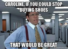 I Make Shoes Meme - caroline if you could stop buying shoes that would be great