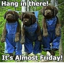 Almost Friday Meme - hang in there it s almost friday friday meme on me me