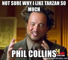 Phil Collins Meme - not sure why i like tarzan so much phil collins ancient aliens
