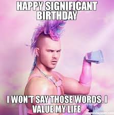 Happy Life Meme - happy significant birthday i won t say those words i value my
