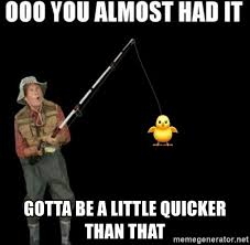 You Gotta Be Quicker Than That Meme - gotta be a little quicker than that oooooooooooooooooo almost