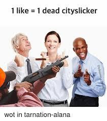 Alana Meme - 1 like 1 dead cityslicker wot in tarnation alana meme on me me