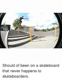 Skateboard Memes - should of been on a skateboard that never happens to skateboarders