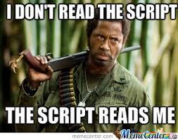 Meme Script - i don t read the script the script reads me tropic thunder by