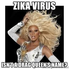 Drag Queen Meme - zika virus isn t a drag queen s name rupaul fabulous meme