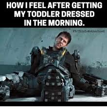 Toddler Memes - how ifeel after getting my toddler dressed in the morning