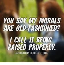Old Fashioned Memes - you say my morals are old fashioned i call it being raised properly