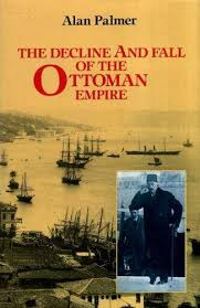 Decline And Fall Of The Ottoman Empire The Decline And Fall Of The Ottoman Empire By Palmer Alan